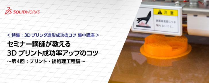 特集:3Dプリンタ造形成功のコツ 集中講座 – 第4回:プリント・後処理工程編