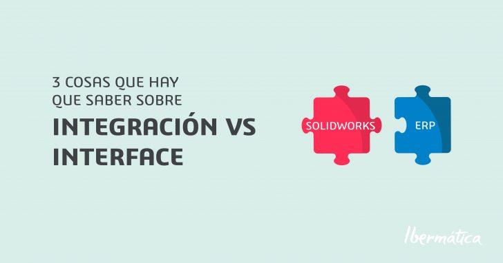 SOLIDWORKS: 3 cosas que hay que saber sobre Integración vs Interface