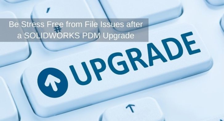 Be Stress Free from File Issues after a SOLIDWORKS PDM Upgrade